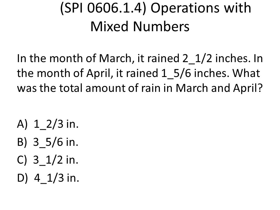 (SPI 0606.1.4) Operations with Mixed Numbers In the month of March, it rained 2_1/2 inches. In the month of April, it rained 1_5/6 inches. What was th