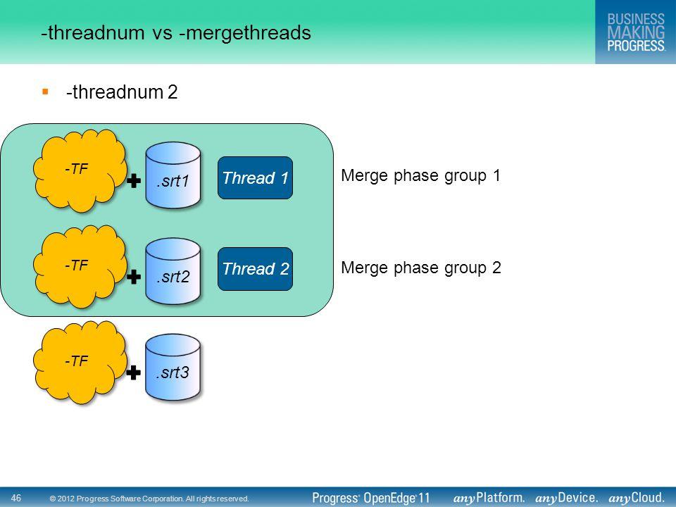 © 2012 Progress Software Corporation. All rights reserved. 46 -threadnum vs -mergethreads  -threadnum 2 -TF.srt1 -TF.srt2 -TF.srt3 Thread 1 Thread 2