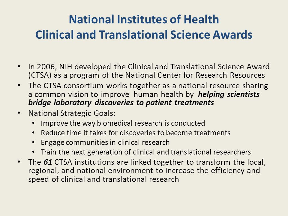 National Institutes of Health Clinical and Translational Science Awards In 2006, NIH developed the Clinical and Translational Science Award (CTSA) as a program of the National Center for Research Resources The CTSA consortium works together as a national resource sharing a common vision to improve human health by helping scientists bridge laboratory discoveries to patient treatments National Strategic Goals: Improve the way biomedical research is conducted Reduce time it takes for discoveries to become treatments Engage communities in clinical research Train the next generation of clinical and translational researchers The 61 CTSA institutions are linked together to transform the local, regional, and national environment to increase the efficiency and speed of clinical and translational research