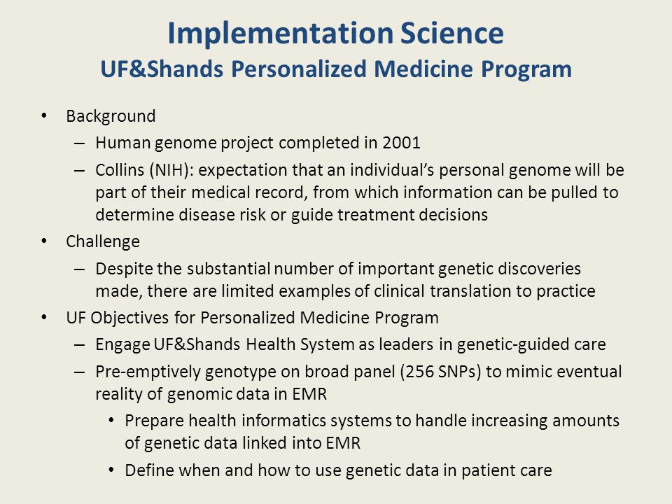Implementation Science UF&Shands Personalized Medicine Program Background – Human genome project completed in 2001 – Collins (NIH): expectation that an individual's personal genome will be part of their medical record, from which information can be pulled to determine disease risk or guide treatment decisions Challenge – Despite the substantial number of important genetic discoveries made, there are limited examples of clinical translation to practice UF Objectives for Personalized Medicine Program – Engage UF&Shands Health System as leaders in genetic-guided care – Pre-emptively genotype on broad panel (256 SNPs) to mimic eventual reality of genomic data in EMR Prepare health informatics systems to handle increasing amounts of genetic data linked into EMR Define when and how to use genetic data in patient care