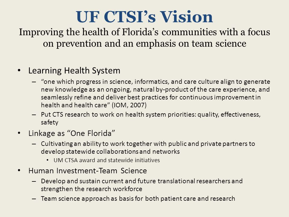 UF CTSI's Vision Improving the health of Florida's communities with a focus on prevention and an emphasis on team science Learning Health System – one which progress in science, informatics, and care culture align to generate new knowledge as an ongoing, natural by-product of the care experience, and seamlessly refine and deliver best practices for continuous improvement in health and health care (IOM, 2007) – Put CTS research to work on health system priorities: quality, effectiveness, safety Linkage as One Florida – Cultivating an ability to work together with public and private partners to develop statewide collaborations and networks UM CTSA award and statewide initiatives Human Investment-Team Science – Develop and sustain current and future translational researchers and strengthen the research workforce – Team science approach as basis for both patient care and research
