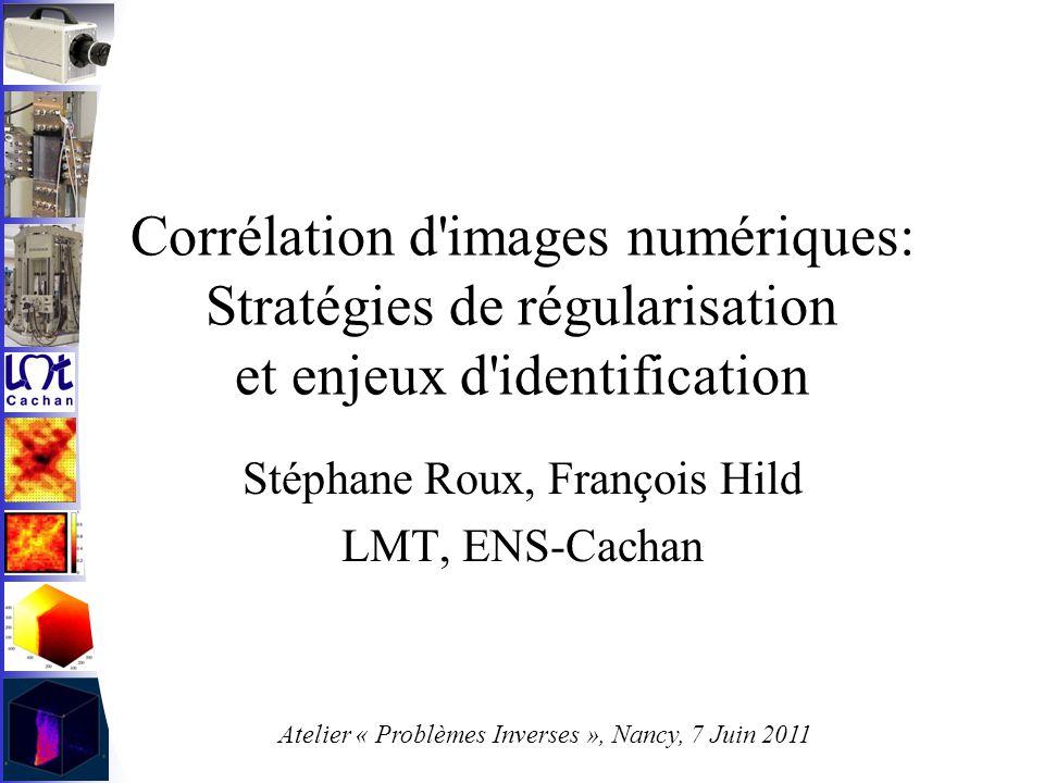 Corrélation d images numériques: Stratégies de régularisation et enjeux d identification Stéphane Roux, François Hild LMT, ENS-Cachan Atelier « Problèmes Inverses », Nancy, 7 Juin 2011