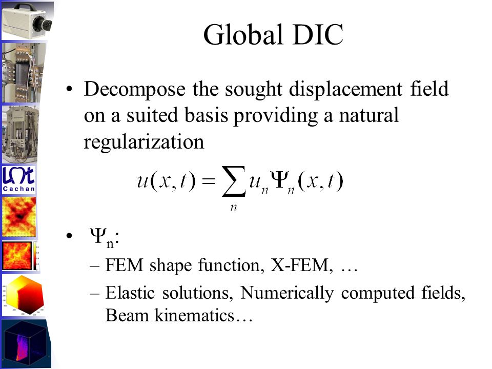 Global DIC Decompose the sought displacement field on a suited basis providing a natural regularization  n : –FEM shape function, X-FEM, … –Elastic solutions, Numerically computed fields, Beam kinematics…