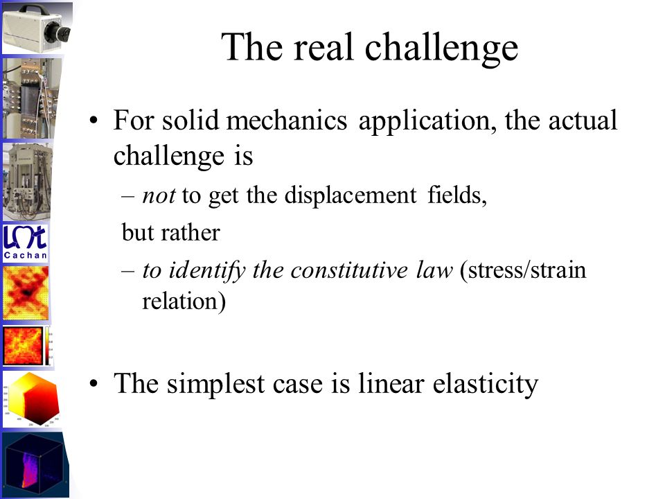 The real challenge For solid mechanics application, the actual challenge is –not to get the displacement fields, but rather –to identify the constitut