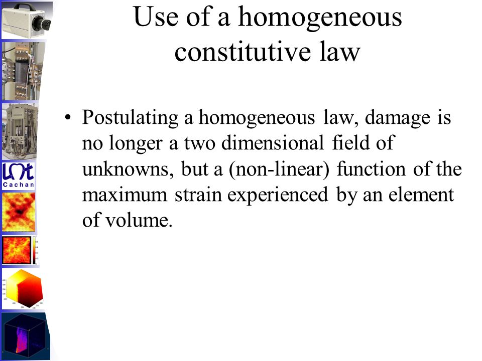 Use of a homogeneous constitutive law Postulating a homogeneous law, damage is no longer a two dimensional field of unknowns, but a (non-linear) funct