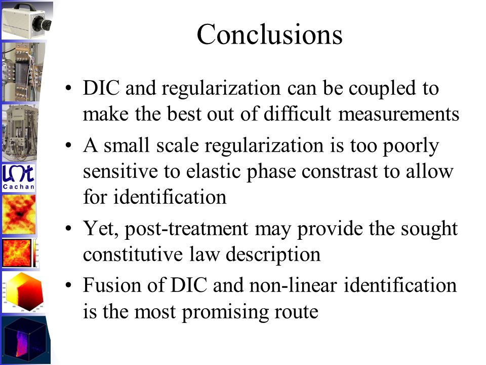 Conclusions DIC and regularization can be coupled to make the best out of difficult measurements A small scale regularization is too poorly sensitive to elastic phase constrast to allow for identification Yet, post-treatment may provide the sought constitutive law description Fusion of DIC and non-linear identification is the most promising route