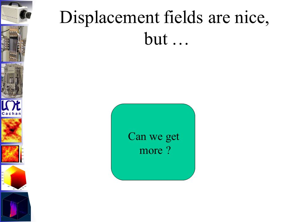 Displacement fields are nice, but … Can we get more ?