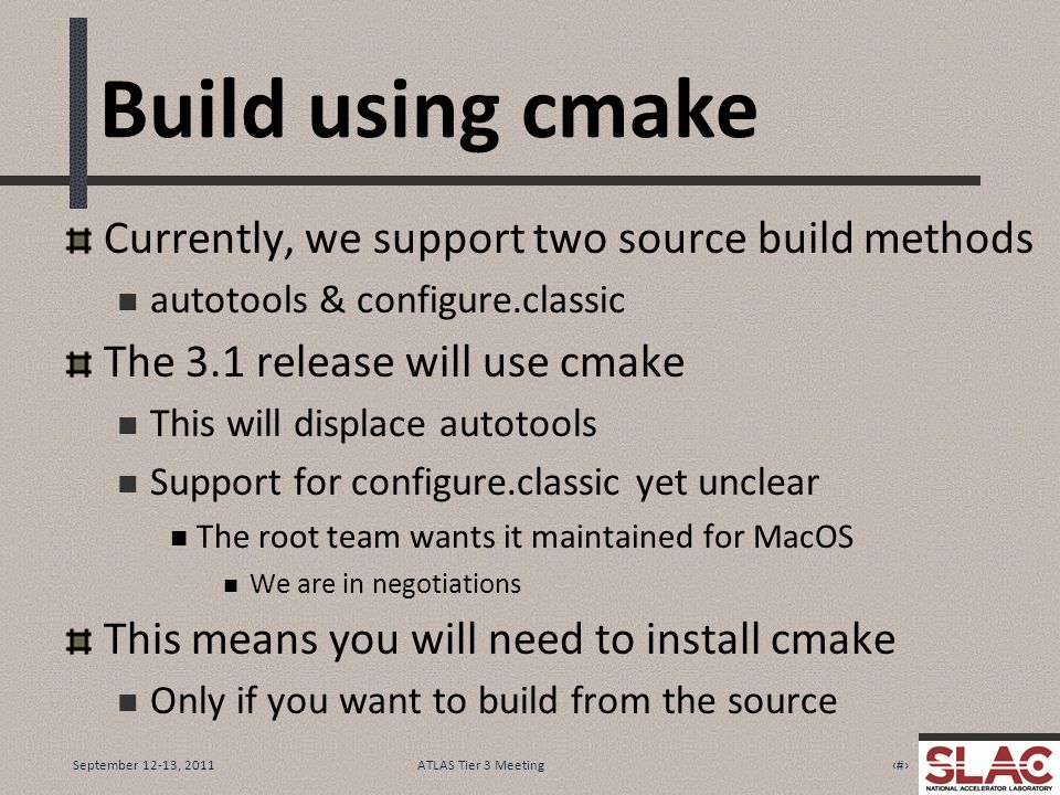 September 12-13, 201113ATLAS Tier 3 Meeting Build using cmake Currently, we support two source build methods autotools & configure.classic The 3.1 release will use cmake This will displace autotools Support for configure.classic yet unclear The root team wants it maintained for MacOS We are in negotiations This means you will need to install cmake Only if you want to build from the source
