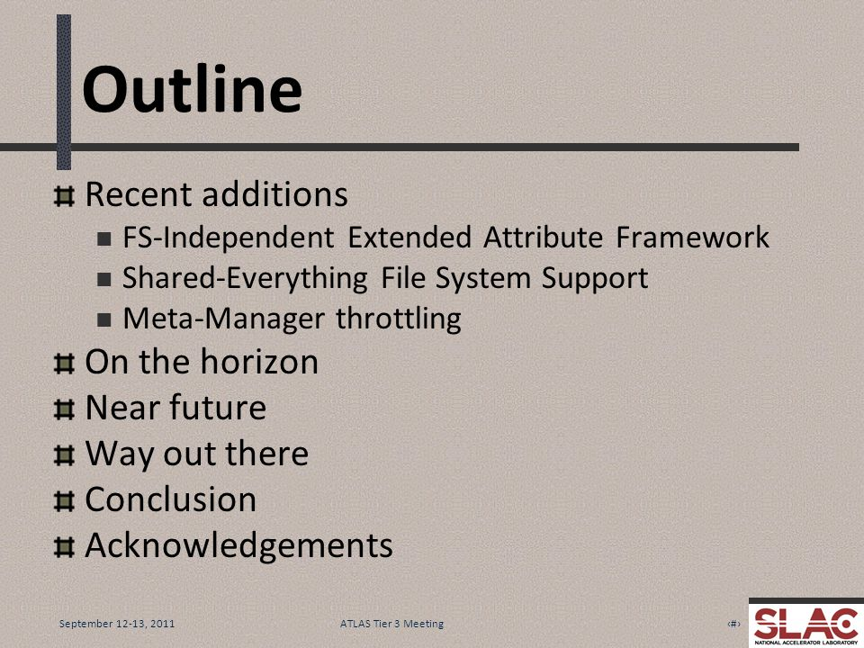 September 12-13, 20112ATLAS Tier 3 Meeting Outline Recent additions FS-Independent Extended Attribute Framework Shared-Everything File System Support Meta-Manager throttling On the horizon Near future Way out there Conclusion Acknowledgements