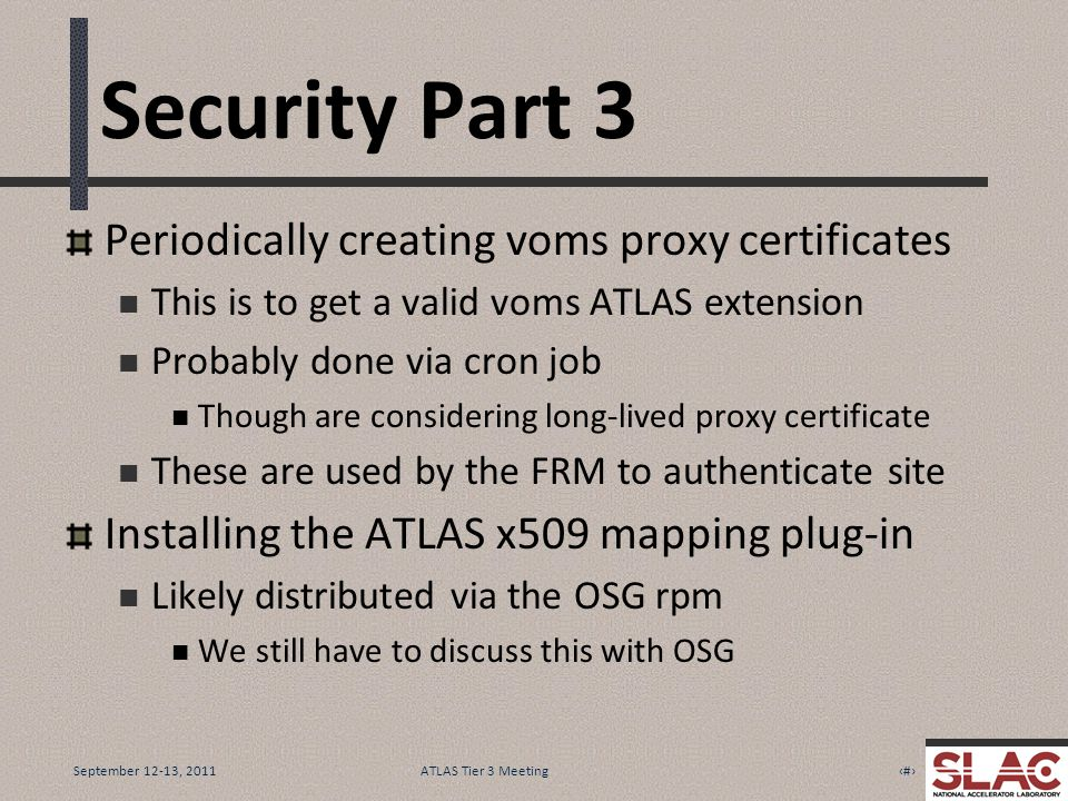 September 12-13, 20117ATLAS Tier 3 Meeting Security Part 3 Periodically creating voms proxy certificates This is to get a valid voms ATLAS extension Probably done via cron job Though are considering long-lived proxy certificate These are used by the FRM to authenticate site Installing the ATLAS x509 mapping plug-in Likely distributed via the OSG rpm We still have to discuss this with OSG