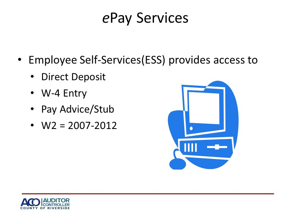 ePay Services Employee Self-Services(ESS) provides access to Direct Deposit W-4 Entry Pay Advice/Stub W2 = 2007-2012
