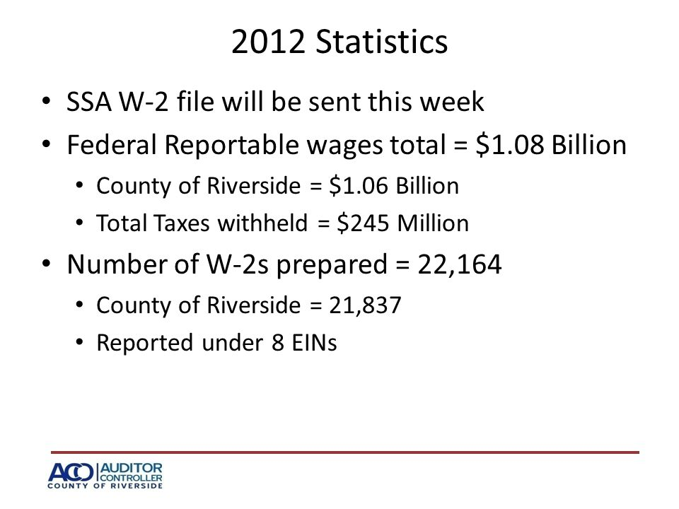2012 Statistics SSA W-2 file will be sent this week Federal Reportable wages total = $1.08 Billion County of Riverside = $1.06 Billion Total Taxes withheld = $245 Million Number of W-2s prepared = 22,164 County of Riverside = 21,837 Reported under 8 EINs