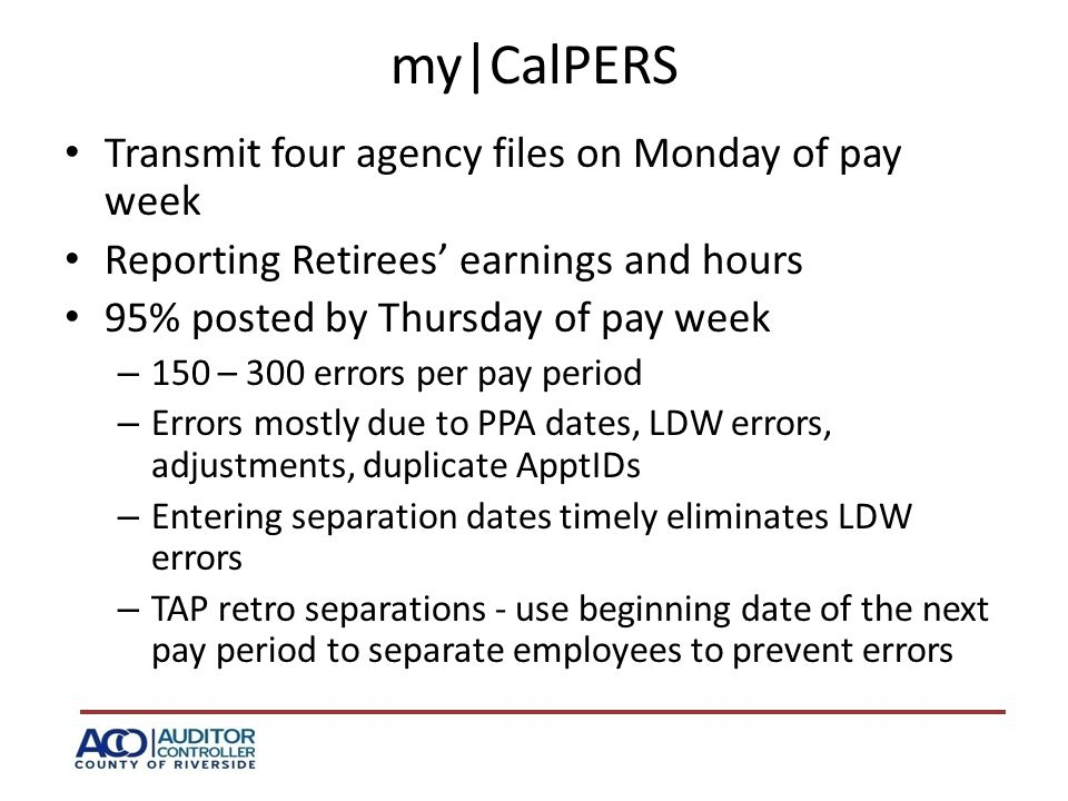 my|CalPERS Transmit four agency files on Monday of pay week Reporting Retirees' earnings and hours 95% posted by Thursday of pay week – 150 – 300 errors per pay period – Errors mostly due to PPA dates, LDW errors, adjustments, duplicate ApptIDs – Entering separation dates timely eliminates LDW errors – TAP retro separations - use beginning date of the next pay period to separate employees to prevent errors