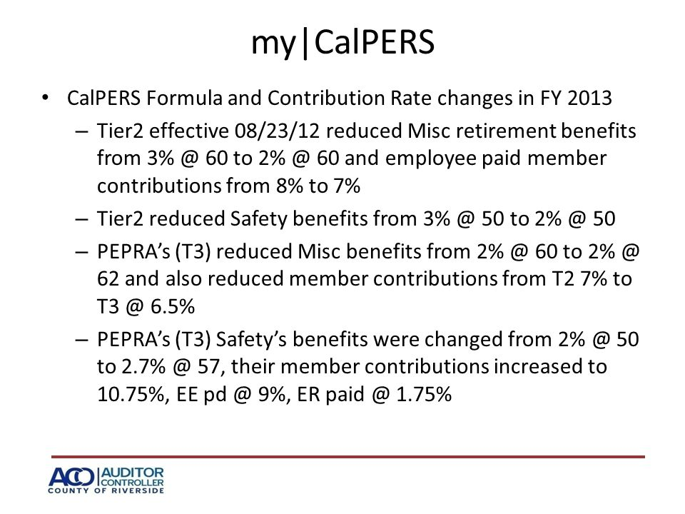 my|CalPERS CalPERS Formula and Contribution Rate changes in FY 2013 – Tier2 effective 08/23/12 reduced Misc retirement benefits from 3% @ 60 to 2% @ 60 and employee paid member contributions from 8% to 7% – Tier2 reduced Safety benefits from 3% @ 50 to 2% @ 50 – PEPRA's (T3) reduced Misc benefits from 2% @ 60 to 2% @ 62 and also reduced member contributions from T2 7% to T3 @ 6.5% – PEPRA's (T3) Safety's benefits were changed from 2% @ 50 to 2.7% @ 57, their member contributions increased to 10.75%, EE pd @ 9%, ER paid @ 1.75%