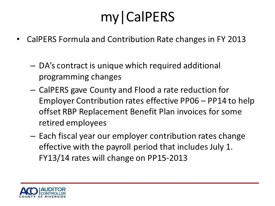 my|CalPERS CalPERS Formula and Contribution Rate changes in FY 2013 – DA's contract is unique which required additional programming changes – CalPERS gave County and Flood a rate reduction for Employer Contribution rates effective PP06 – PP14 to help offset RBP Replacement Benefit Plan invoices for some retired employees – Each fiscal year our employer contribution rates change effective with the payroll period that includes July 1.