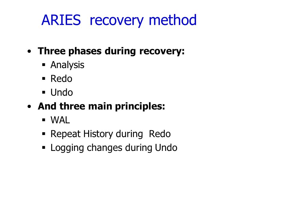 ARIES recovery method Three phases during recovery:  Analysis  Redo  Undo And three main principles:  WAL  Repeat History during Redo  Logging c