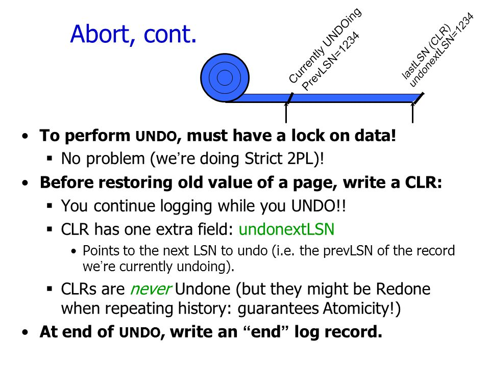 Abort, cont. To perform UNDO, must have a lock on data!  No problem (we're doing Strict 2PL)! Before restoring old value of a page, write a CLR:  Yo