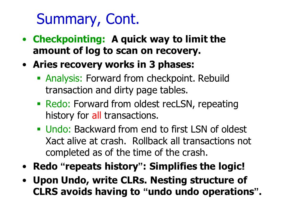 Summary, Cont. Checkpointing: A quick way to limit the amount of log to scan on recovery. Aries recovery works in 3 phases:  Analysis: Forward from c