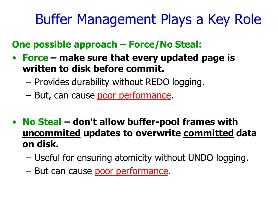 Buffer Management Plays a Key Role One possible approach – Force/No Steal: Force – make sure that every updated page is written to disk before commit.