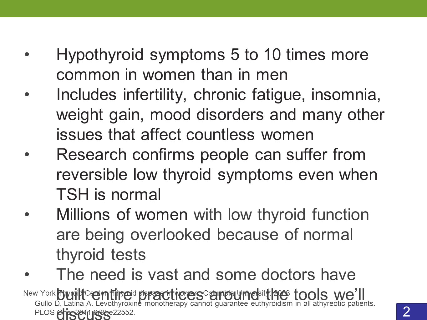2 Hypothyroid symptoms 5 to 10 times more common in women than in men Includes infertility, chronic fatigue, insomnia, weight gain, mood disorders and