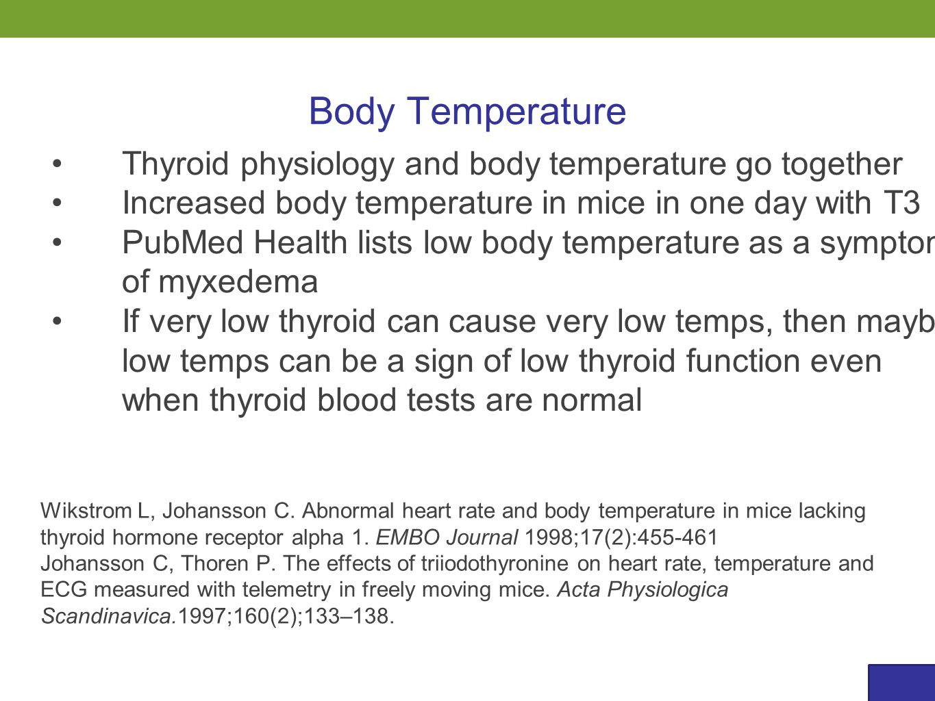 Body Temperature Thyroid physiology and body temperature go together Increased body temperature in mice in one day with T3 PubMed Health lists low body temperature as a symptom of myxedema If very low thyroid can cause very low temps, then maybe low temps can be a sign of low thyroid function even when thyroid blood tests are normal Wikstrom L, Johansson C.