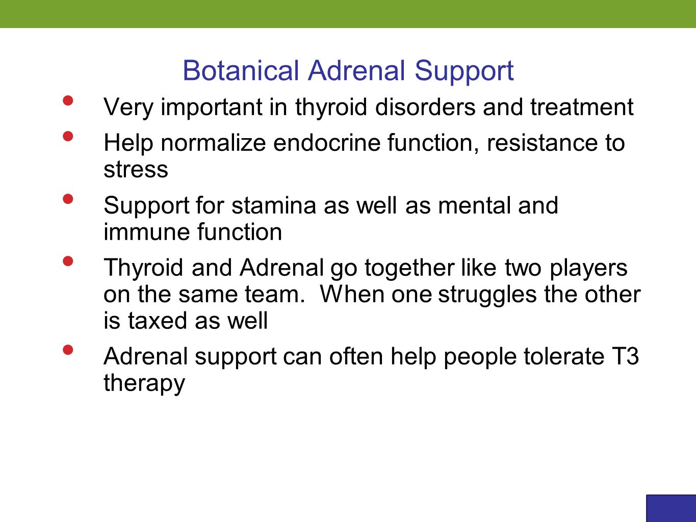 Very important in thyroid disorders and treatment Help normalize endocrine function, resistance to stress Support for stamina as well as mental and immune function Thyroid and Adrenal go together like two players on the same team.