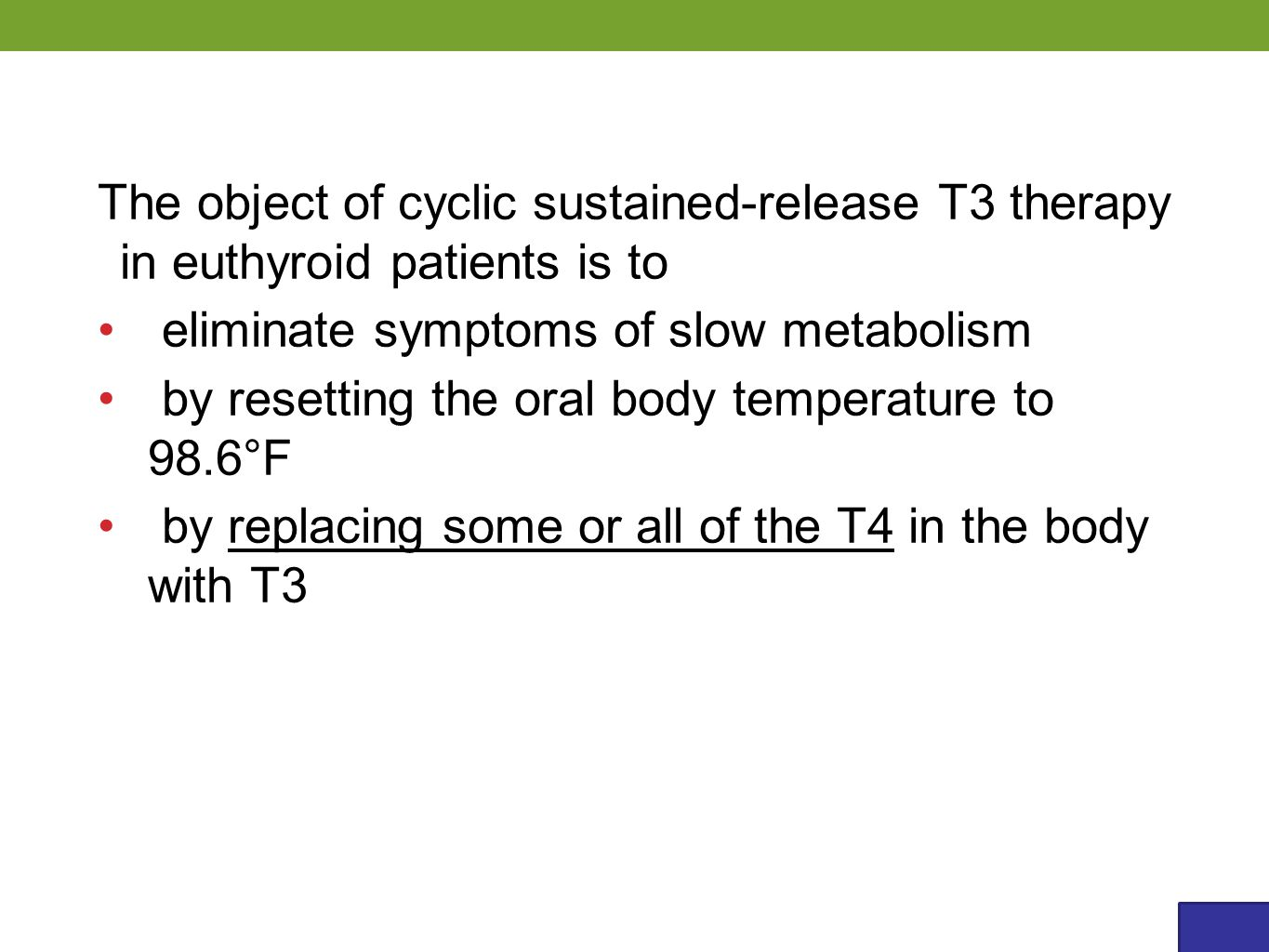 The object of cyclic sustained-release T3 therapy in euthyroid patients is to eliminate symptoms of slow metabolism by resetting the oral body temperature to 98.6°F by replacing some or all of the T4 in the body with T3