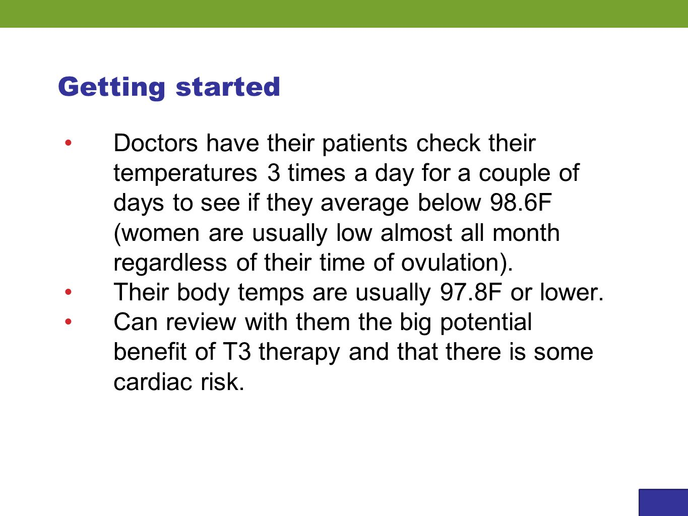 Getting started Doctors have their patients check their temperatures 3 times a day for a couple of days to see if they average below 98.6F (women are usually low almost all month regardless of their time of ovulation).
