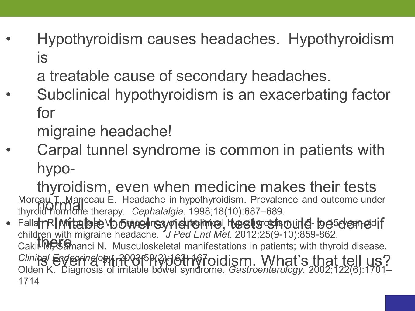 Hypothyroidism causes headaches. Hypothyroidism is a treatable cause of secondary headaches. Subclinical hypothyroidism is an exacerbating factor for