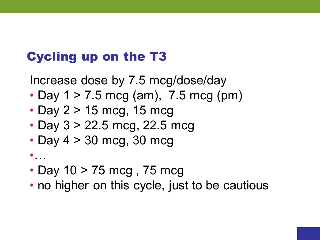 Cycling up on the T3 Increase dose by 7.5 mcg/dose/day Day 1 > 7.5 mcg (am), 7.5 mcg (pm) Day 2 > 15 mcg, 15 mcg Day 3 > 22.5 mcg, 22.5 mcg Day 4 > 30 mcg, 30 mcg … Day 10 > 75 mcg, 75 mcg no higher on this cycle, just to be cautious
