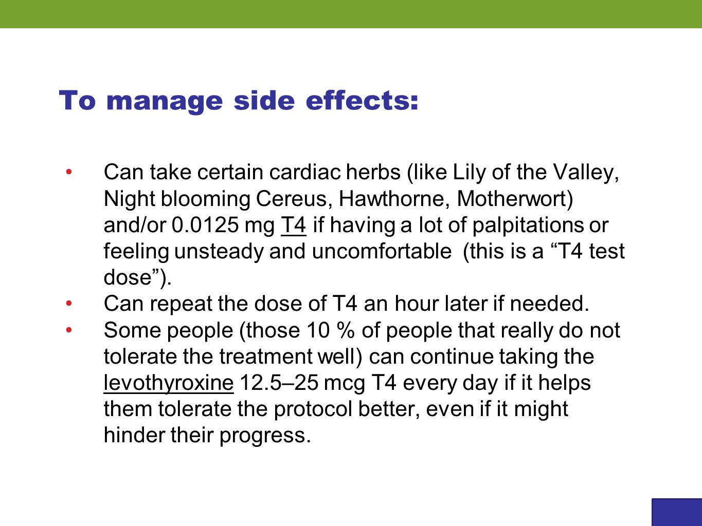 To manage side effects: Can take certain cardiac herbs (like Lily of the Valley, Night blooming Cereus, Hawthorne, Motherwort) and/or 0.0125 mg T4 if having a lot of palpitations or feeling unsteady and uncomfortable (this is a T4 test dose ).