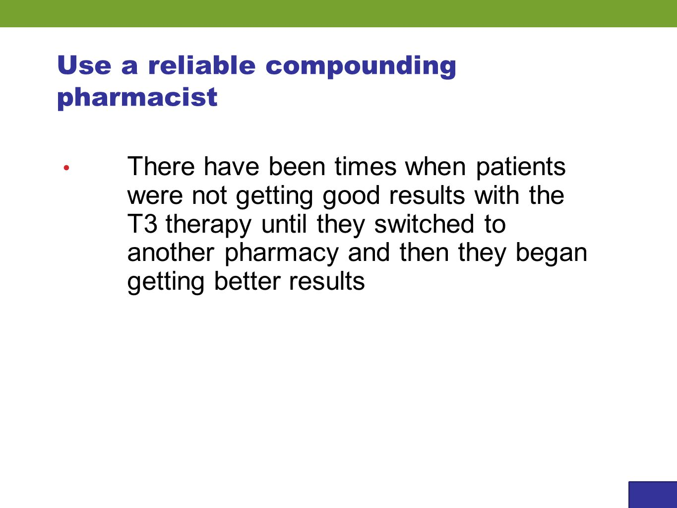 Use a reliable compounding pharmacist There have been times when patients were not getting good results with the T3 therapy until they switched to another pharmacy and then they began getting better results