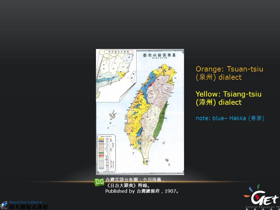Orange: Tsuan-tsiu ( 泉州 ) dialect Yellow: Tsiang-tsiu ( 漳州 ) dialect note: blue– Hakka ( 客家 ) 台灣言語分布圖:小川尚義, 《日台大辭典》附錄。 Published by 台灣總督府, 1907 。