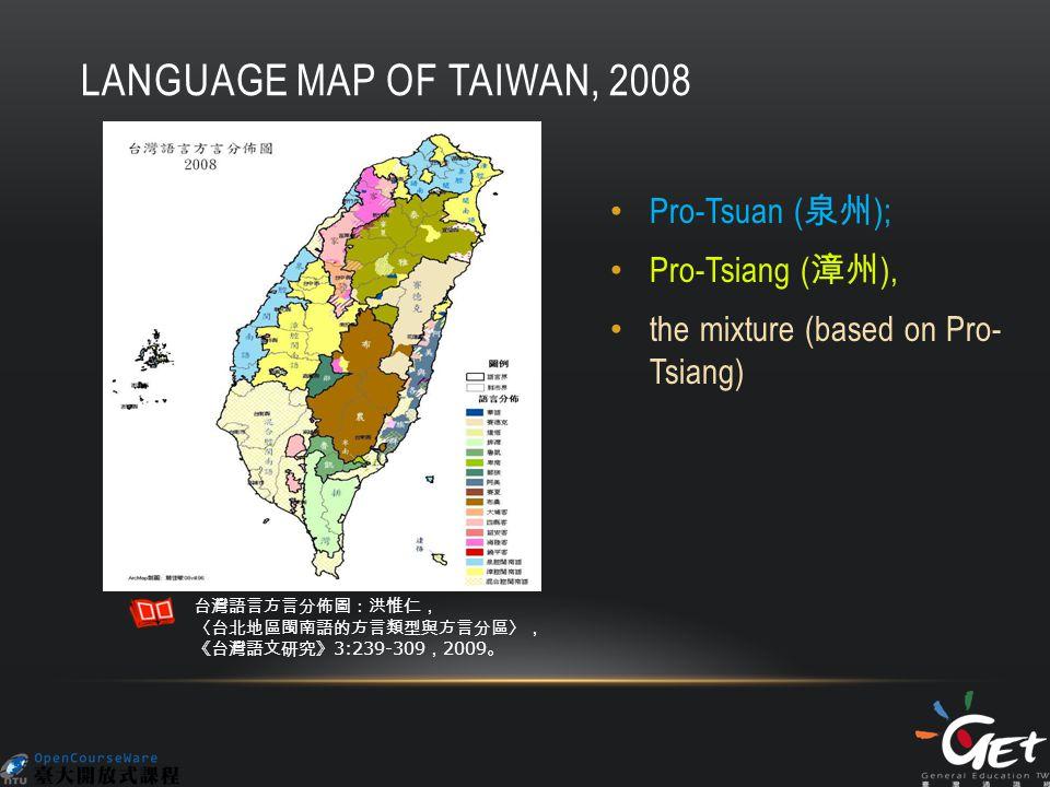 LANGUAGE MAP OF TAIWAN, 2008 Pro-Tsuan ( 泉州 ); Pro-Tsiang ( 漳州 ), the mixture (based on Pro- Tsiang) 台灣語言方言分佈圖:洪惟仁, 〈台北地區閩南語的方言類型與方言分區〉, 《台灣語文研究》 3:239-309 , 2009 。