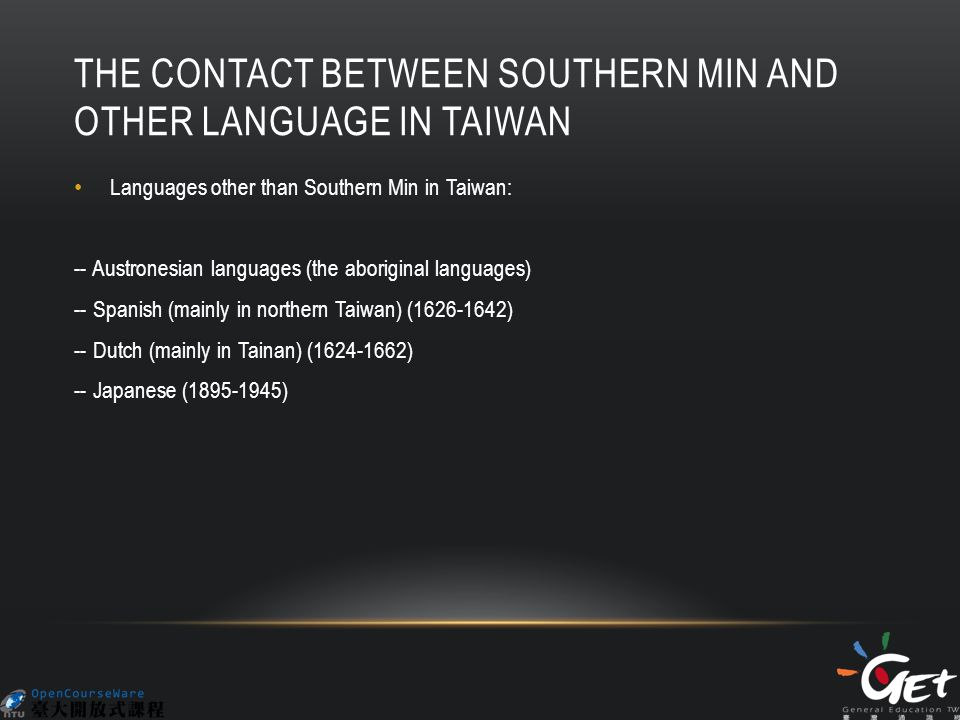 THE CONTACT BETWEEN SOUTHERN MIN AND OTHER LANGUAGE IN TAIWAN Languages other than Southern Min in Taiwan: -- Austronesian languages (the aboriginal languages) -- Spanish (mainly in northern Taiwan) (1626-1642) -- Dutch (mainly in Tainan) (1624-1662) -- Japanese (1895-1945)
