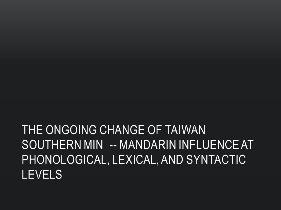 THE ONGOING CHANGE OF TAIWAN SOUTHERN MIN -- MANDARIN INFLUENCE AT PHONOLOGICAL, LEXICAL, AND SYNTACTIC LEVELS