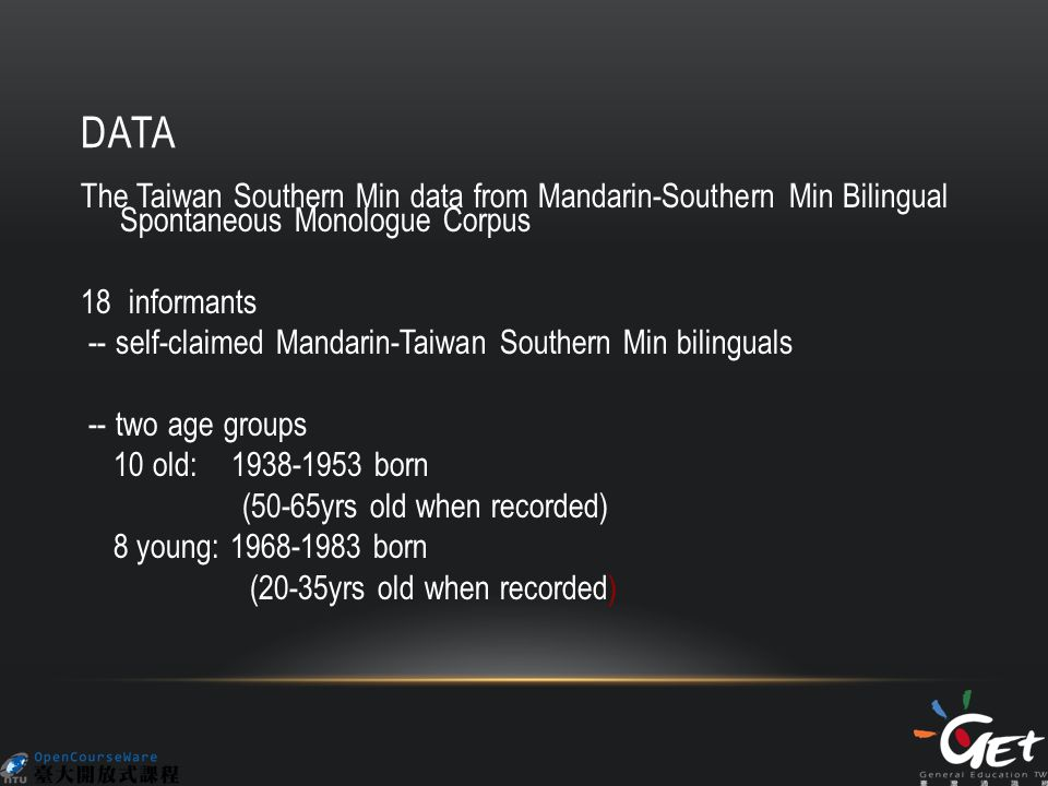 DATA The Taiwan Southern Min data from Mandarin-Southern Min Bilingual Spontaneous Monologue Corpus 18 informants -- self-claimed Mandarin-Taiwan Southern Min bilinguals -- two age groups 10 old: 1938-1953 born (50-65yrs old when recorded) 8 young: 1968-1983 born (20-35yrs old when recorded)