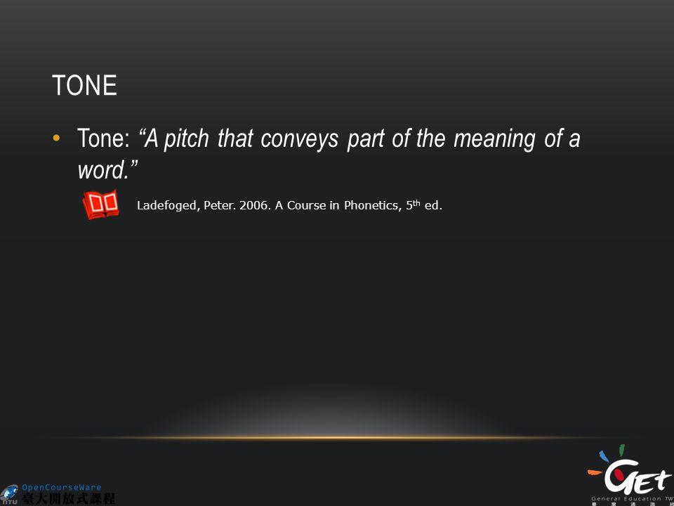 TONE Tone: A pitch that conveys part of the meaning of a word. Ladefoged, Peter.