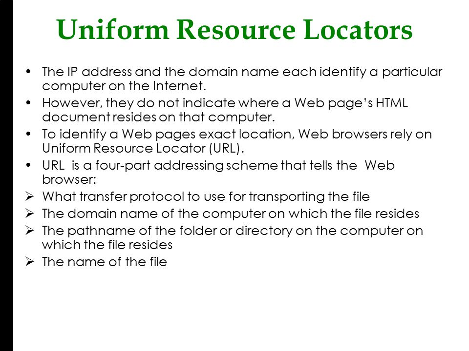 Uniform Resource Locators The IP address and the domain name each identify a particular computer on the Internet.