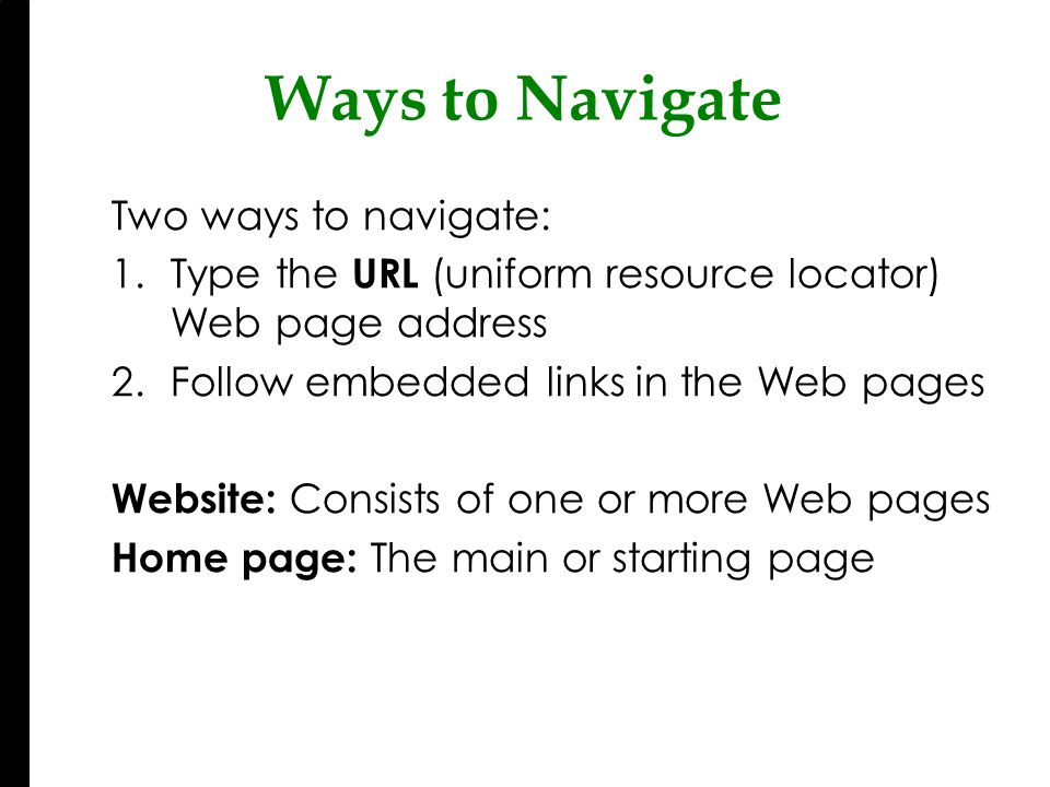 Two ways to navigate: 1.Type the URL (uniform resource locator) Web page address 2.Follow embedded links in the Web pages Website: Consists of one or more Web pages Home page: The main or starting page Ways to Navigate