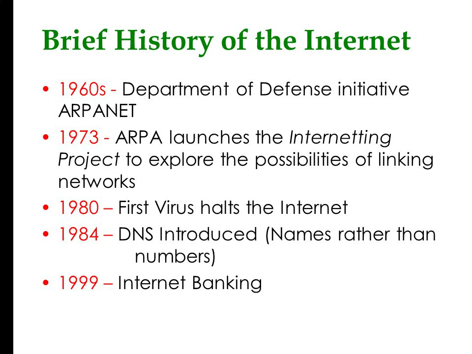 Brief History of the Internet 1960s - Department of Defense initiative ARPANET 1973 - ARPA launches the Internetting Project to explore the possibilities of linking networks 1980 – First Virus halts the Internet 1984 – DNS Introduced (Names rather than numbers) 1999 – Internet Banking