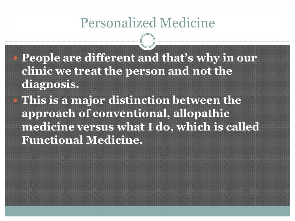 Personalized Medicine People are different and that's why in our clinic we treat the person and not the diagnosis. This is a major distinction between
