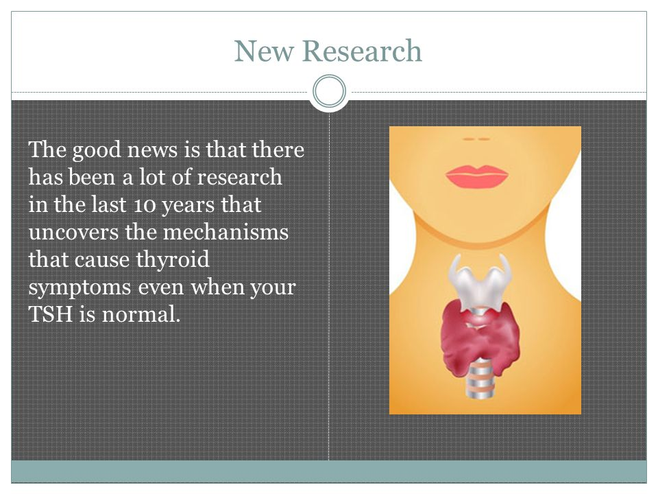 New Research The good news is that there has been a lot of research in the last 10 years that uncovers the mechanisms that cause thyroid symptoms even