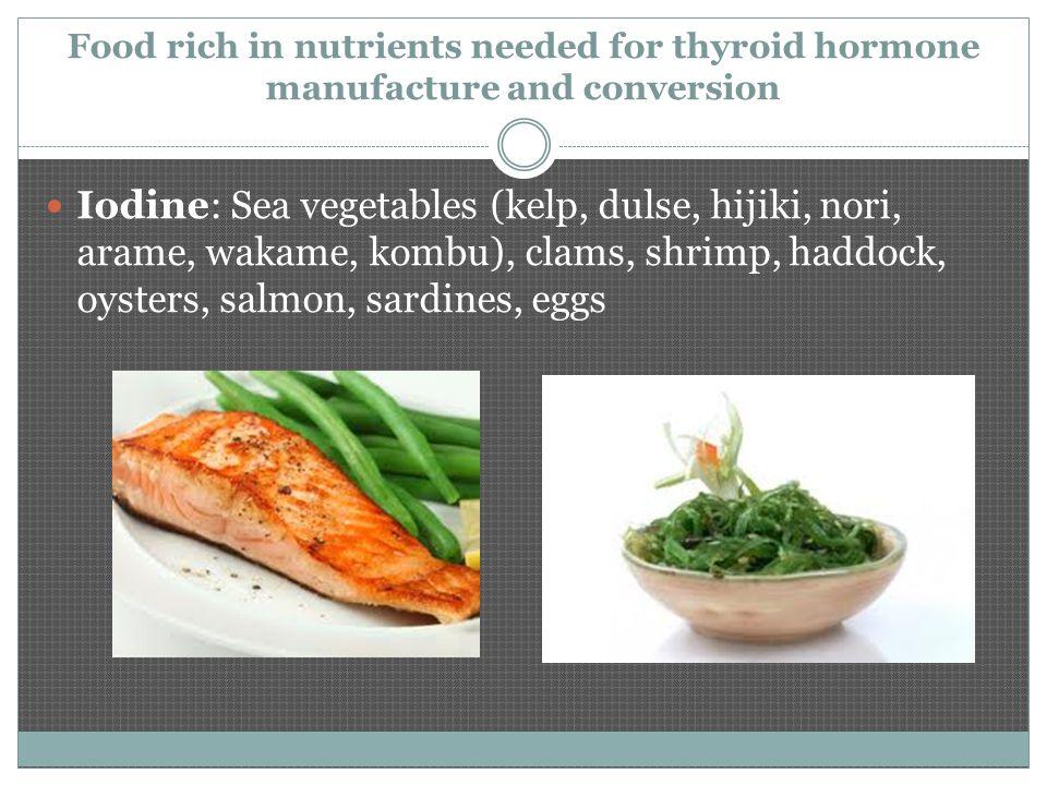 Food rich in nutrients needed for thyroid hormone manufacture and conversion Iodine: Sea vegetables (kelp, dulse, hijiki, nori, arame, wakame, kombu), clams, shrimp, haddock, oysters, salmon, sardines, eggs