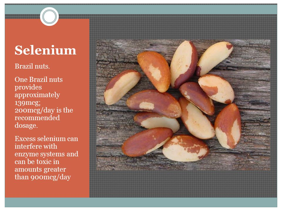 Selenium Brazil nuts. One Brazil nuts provides approximately 139mcg; 200mcg/day is the recommended dosage. Excess selenium can interfere with enzyme s
