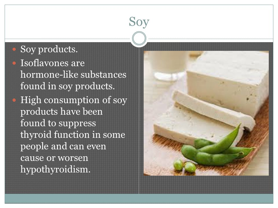 Soy Soy products. Isoflavones are hormone-like substances found in soy products.
