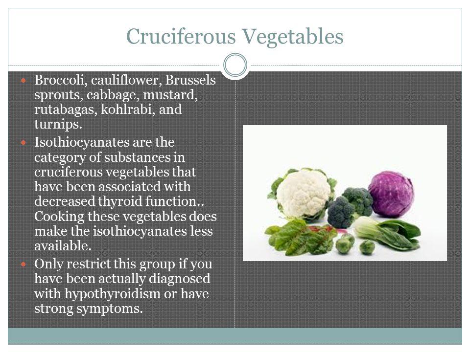 Cruciferous Vegetables Broccoli, cauliflower, Brussels sprouts, cabbage, mustard, rutabagas, kohlrabi, and turnips.