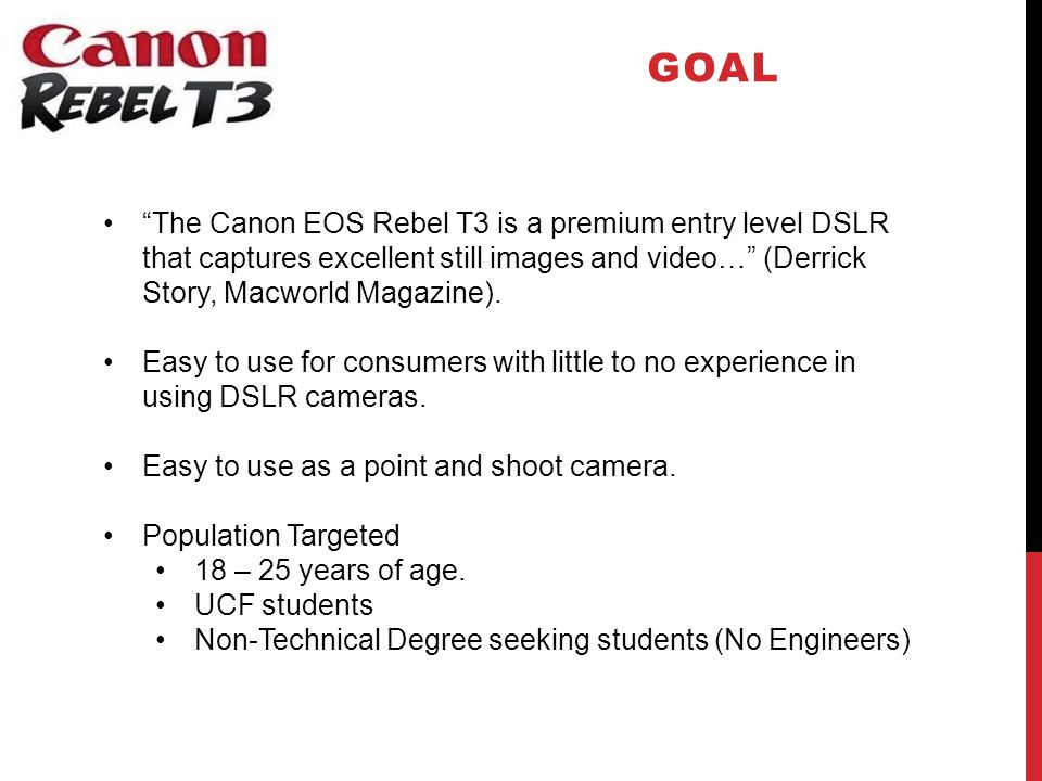 GOAL The Canon EOS Rebel T3 is a premium entry level DSLR that captures excellent still images and video… (Derrick Story, Macworld Magazine).