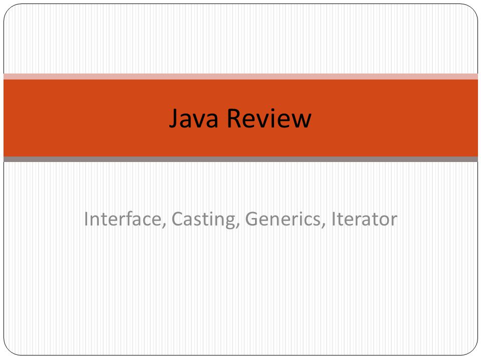Java Review Interface, Casting, Generics, Iterator