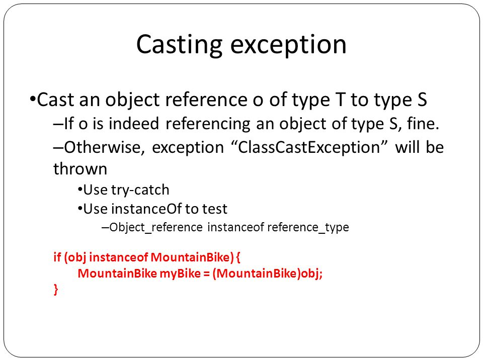 Casting exception Cast an object reference o of type T to type S – If o is indeed referencing an object of type S, fine.